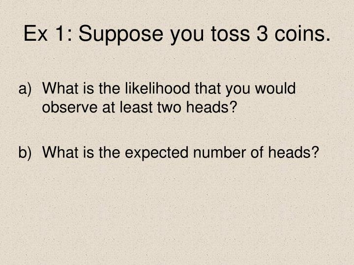 Ex 1: Suppose you toss 3 coins.