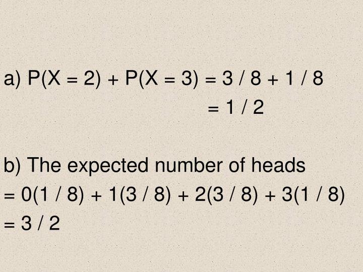 a) P(X = 2) + P(X = 3) = 3 / 8 + 1 / 8