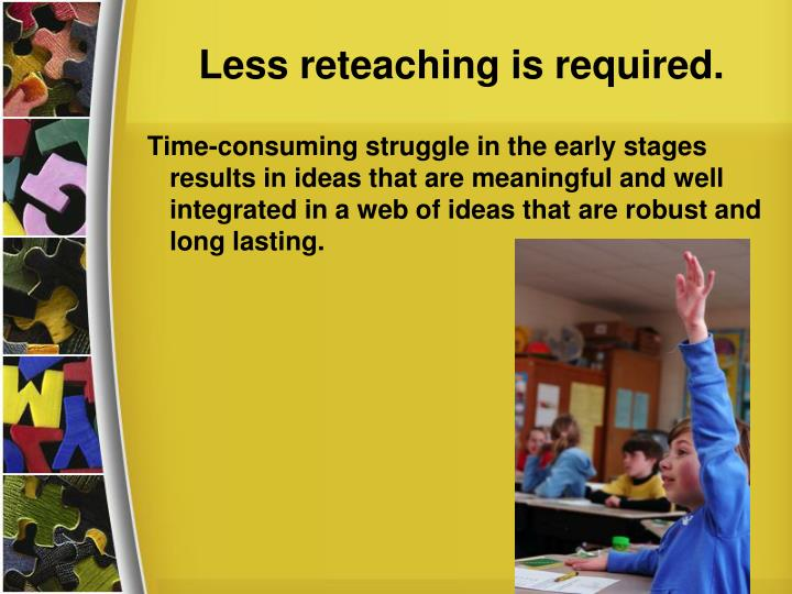 Less reteaching is required.