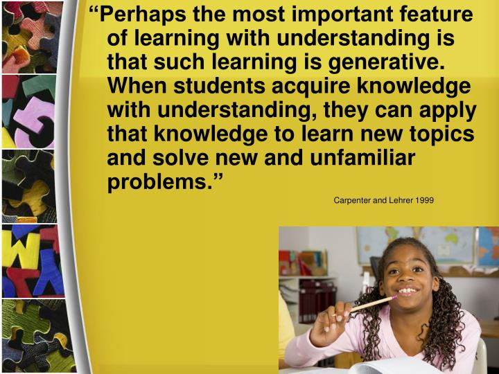 """Perhaps the most important feature of learning with understanding is that such learning is generative. When students acquire knowledge with understanding, they can apply that knowledge to learn new topics and solve new and unfamiliar problems."""