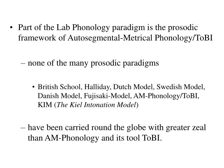 Part of the Lab Phonology paradigm is the prosodic framework of Autosegmental-Metrical Phonology/ToBI
