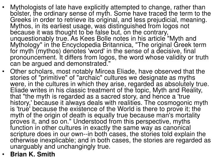"Mythologists of late have explicitly attempted to change, rather than bolster, the ordinary sense of myth. Some have traced the term to the Greeks in order to retrieve its original, and less prejudicial, meaning. Mythos, in its earliest usage, was distinguished from logos not because it was thought to be false but, on the contrary, unquestionably true. As Kees Bolle notes in his article ""Myth and Mythology"" in the Encyclopedia Britannica, ""The original Greek term for myth (mythos) denotes 'word' in the sense of a decisive, final pronouncement. It differs from logos, the word whose validity or truth can be argued and demonstrated."""