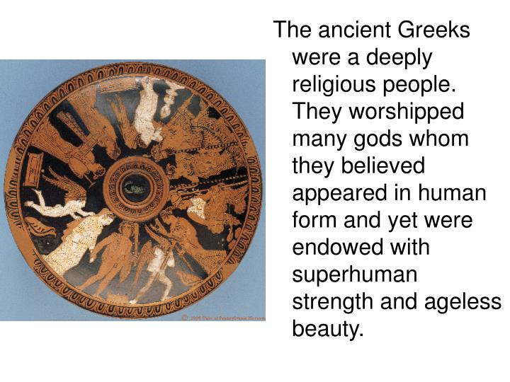 The ancient Greeks were a deeply religious people. They worshipped many gods whom they believed appeared in human form and yet were endowed with superhuman strength and ageless beauty.