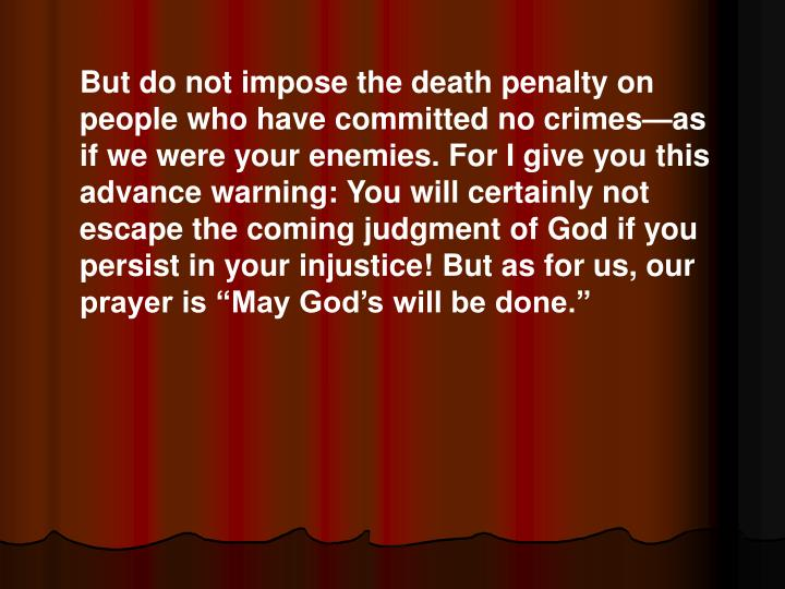 "But do not impose the death penalty on people who have committed no crimes—as if we were your enemies. For I give you this advance warning: You will certainly not escape the coming judgment of God if you persist in your injustice! But as for us, our prayer is ""May God's will be done."""