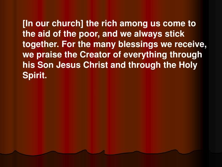 [In our church] the rich among us come to the aid of the poor, and we always stick together. For the many blessings we receive, we praise the Creator of everything through his Son Jesus Christ and through the Holy Spirit.