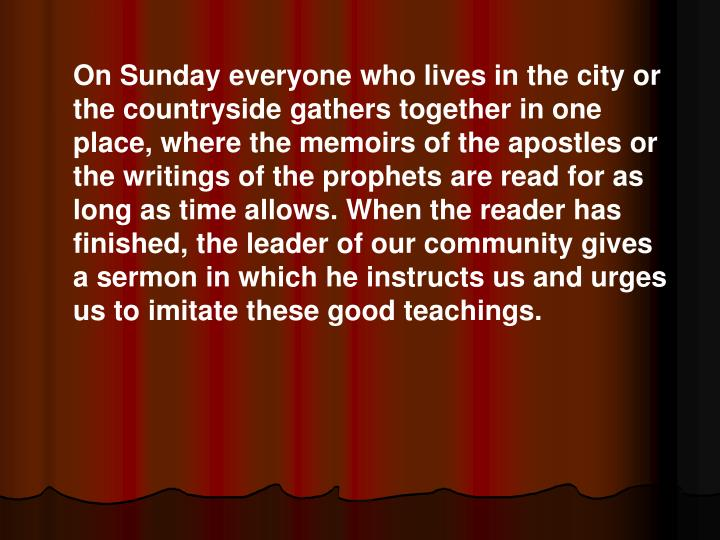 On Sunday everyone who lives in the city or the countryside gathers together in one place, where the memoirs of the apostles or the writings of the prophets are read for as long as time allows. When the reader has finished, the leader of our community gives a sermon in which he instructs us and urges us to imitate these good teachings.