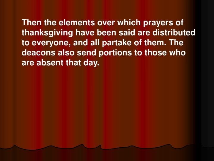 Then the elements over which prayers of thanksgiving have been said are distributed to everyone, and all partake of them. The deacons also send portions to those who are absent that day.