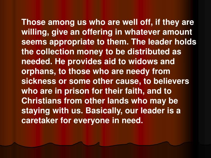Those among us who are well off, if they are willing, give an offering in whatever amount seems appropriate to them. The leader holds the collection money to be distributed as needed. He provides aid to widows and orphans, to those who are needy from sickness or some other cause, to believers who are in prison for their faith, and to Christians from other lands who may be staying with us. Basically, our leader is a caretaker for everyone in need.