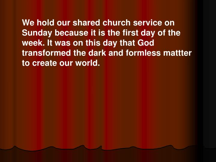 We hold our shared church service on Sunday because it is the first day of the week. It was on this day that God transformed the dark and formless mattter to create our world.