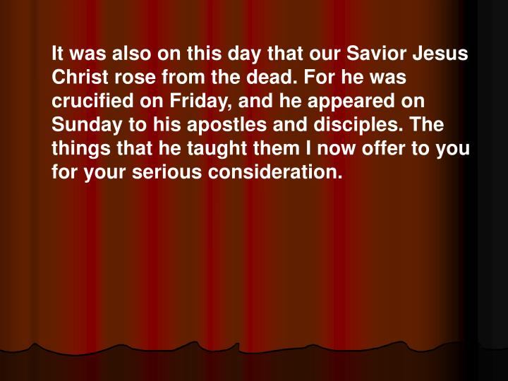 It was also on this day that our Savior Jesus Christ rose from the dead. For he was crucified on Friday, and he appeared on Sunday to his apostles and disciples. The things that he taught them I now offer to you for your serious consideration.