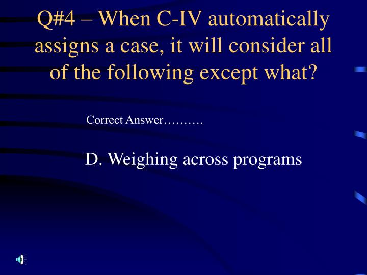 Q#4 – When C-IV automatically assigns a case, it will consider all of the following except what?