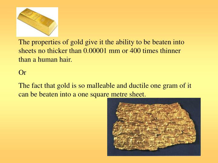The properties of gold give it the ability to be beaten into sheets no thicker than 0.00001 mm or 400 times thinner than a human hair.