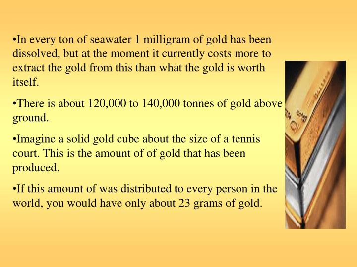 In every ton of seawater 1 milligram of gold has been dissolved, but at the moment it currently costs more to extract the gold from this than what the gold is worth itself.