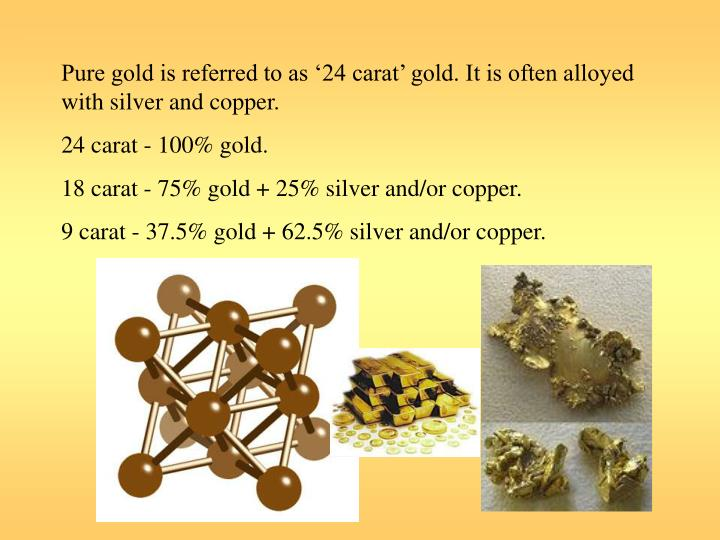 Pure gold is referred to as '24 carat' gold. It is often alloyed with silver and copper.