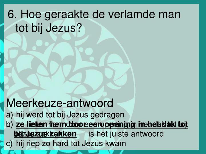 6. Hoe geraakte de verlamde man tot bij Jezus?