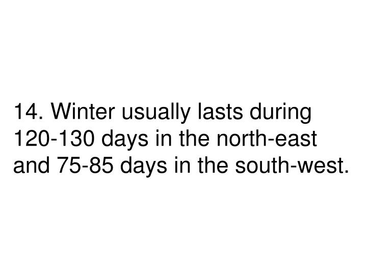 14. Winter usually lasts during 120-130 days in the north-east and 75-85 days in the south-west.