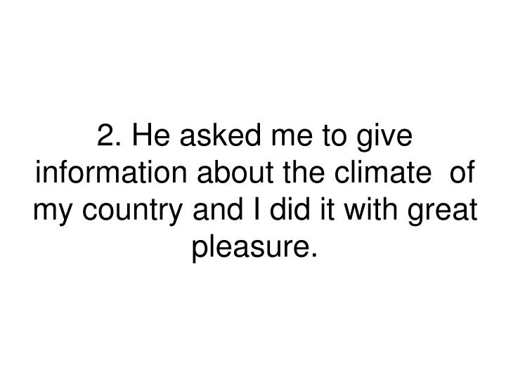2. He asked me to give information about the climate  of my country and I did it with great pleasure.