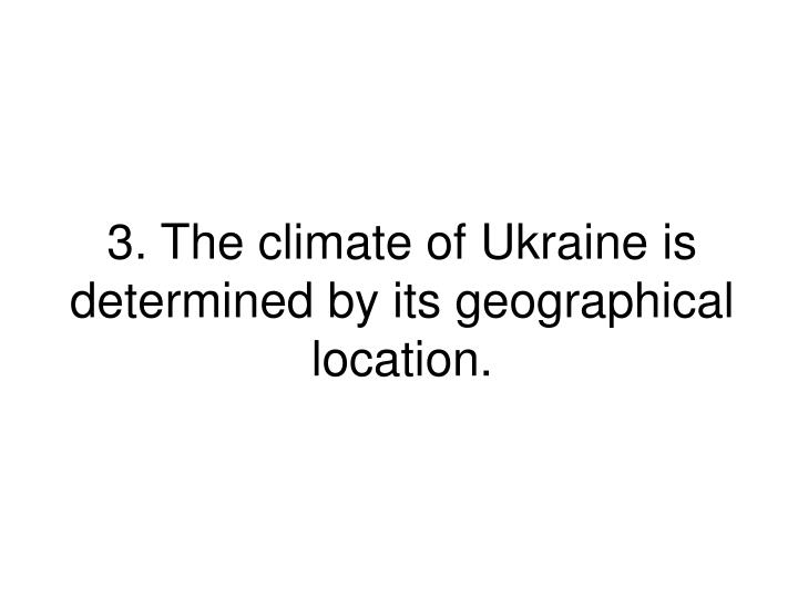 3. The climate of Ukraine is determined by its geographical location.