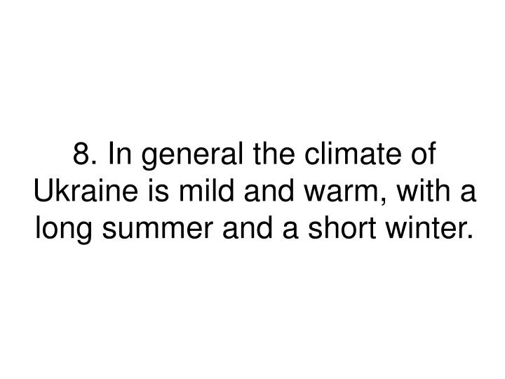 8. In general the climate of Ukraine is mild and warm, with a long summer and a short winter.