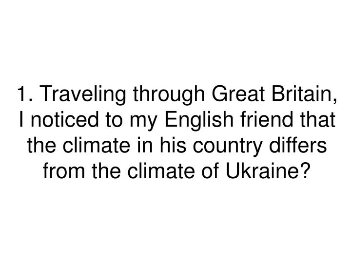 1. Traveling through Great Britain, I noticed to my English friend that the climate in his country differs from the climate of Ukraine?