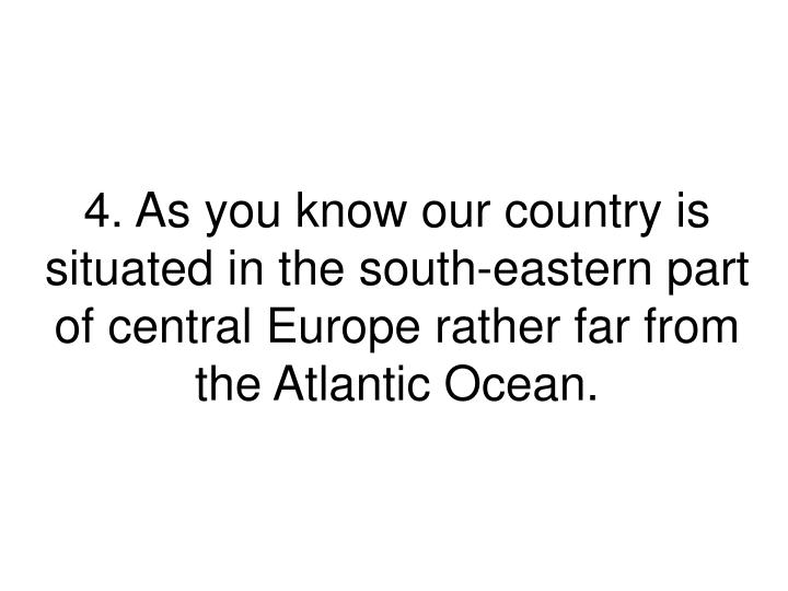4. As you know our country is situated in the south-eastern part of central Europe rather far from the Atlantic Ocean.