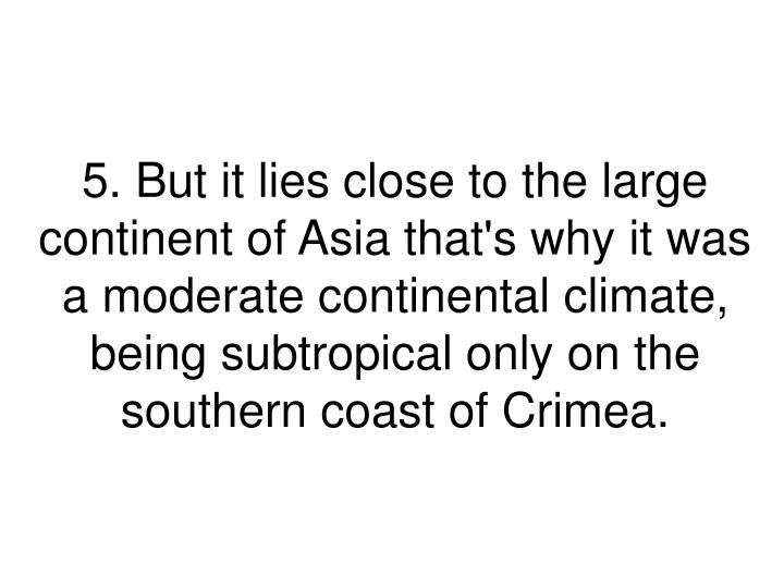 5. But it lies close to the large continent of Asia that's why it was a moderate continental climate, being subtropical only on the southern coast of Crimea.