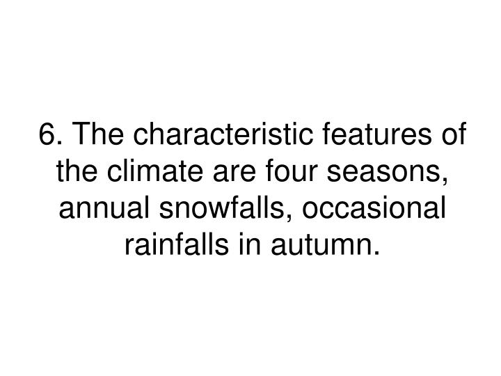 6. The characteristic features of the climate are four seasons, annual snowfalls, occasional rainfalls in autumn.