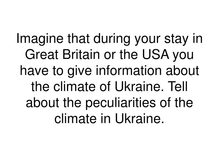 Imagine that during your stay in Great Britain or the USA you have to give information about the climate of Ukraine. Tell about the peculiarities of the climate in Ukraine.