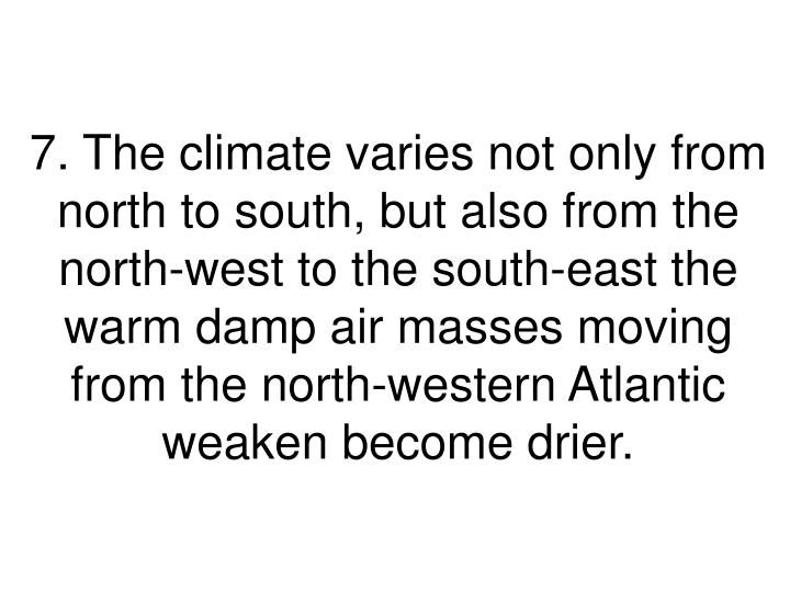 7. The climate varies not only from north to south, but also from the north-west to the south-east the warm damp air masses moving from the north-western Atlantic weaken become drier.