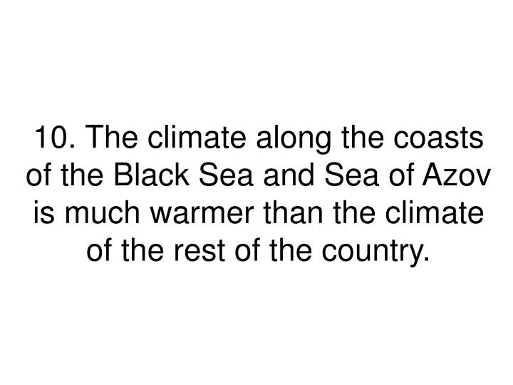 10. The climate along the coasts of the Black Sea and Sea of Azov is much warmer than the climate of the rest of the country.