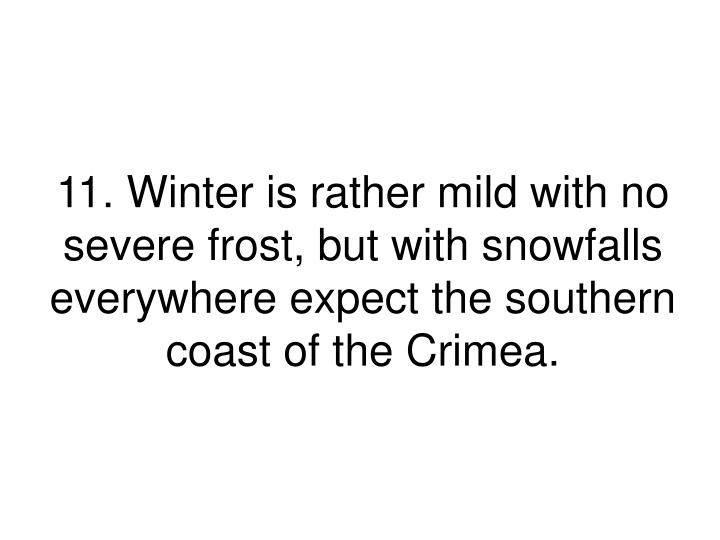 11. Winter is rather mild with no severe frost, but with snowfalls everywhere expect the southern coast of the Crimea.
