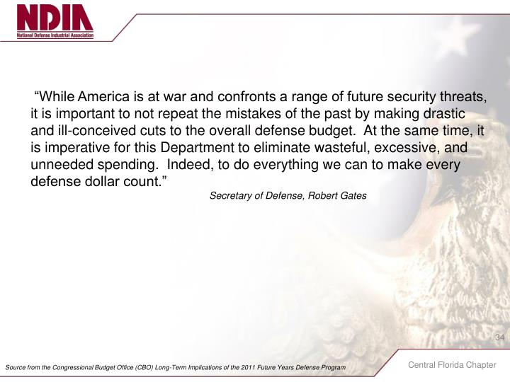 """While America is at war and confronts a range of future security threats, it is important to not repeat the mistakes of the past by making drastic and ill-conceived cuts to the overall defense budget.  At the same time, it is imperative for this Department to eliminate wasteful, excessive, and unneeded spending.  Indeed, to do everything we can to make every defense dollar count."""