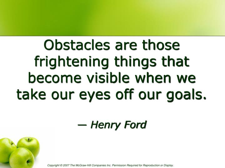 Obstacles are those frightening things that become visible when we take our eyes off our goals.