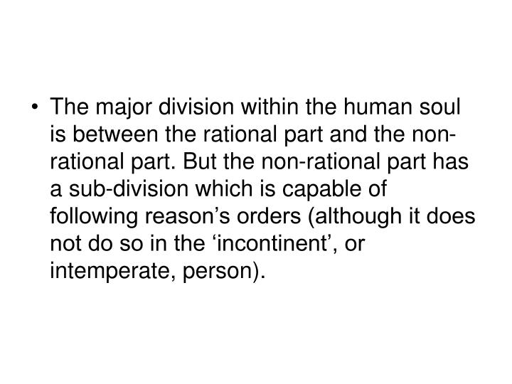 The major division within the human soul is between the rational part and the non-rational part. But the non-rational part has a sub-division which is capable of following reason's orders (although it does not do so in the 'incontinent', or intemperate, person).