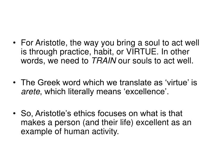 For Aristotle, the way you bring a soul to act well is through practice, habit, or VIRTUE. In other words, we need to