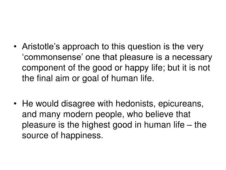 Aristotle's approach to this question is the very 'commonsense' one that pleasure is a necessary component of the good or happy life; but it is not the final aim or goal of human life.