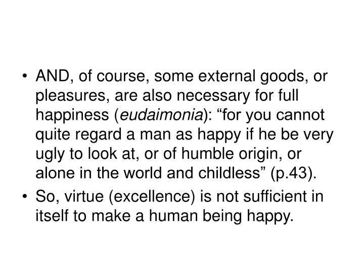 AND, of course, some external goods, or pleasures, are also necessary for full happiness (