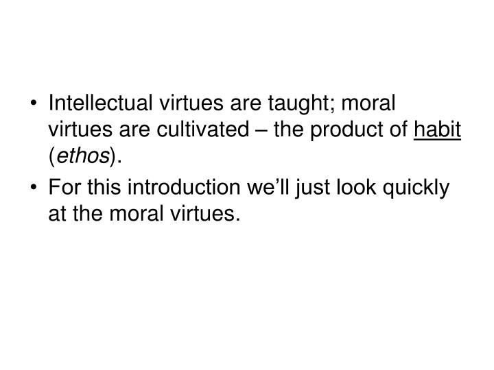 Intellectual virtues are taught; moral virtues are cultivated – the product of