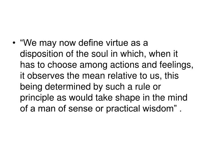 """We may now define virtue as a disposition of the soul in which, when it has to choose among actions and feelings, it observes the mean relative to us, this being determined by such a rule or principle as would take shape in the mind of a man of sense or practical wisdom"" ."