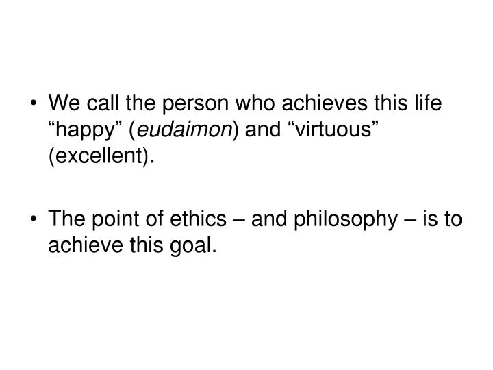 "We call the person who achieves this life ""happy"" ("