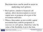 decision trees can be used to assist in analyzing real options