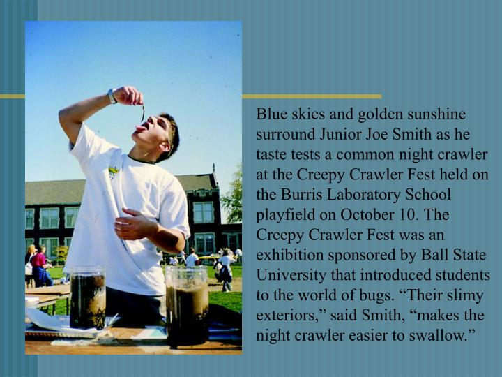 "Blue skies and golden sunshine surround Junior Joe Smith as he taste tests a common night crawler at the Creepy Crawler Fest held on the Burris Laboratory School playfield on October 10. The Creepy Crawler Fest was an exhibition sponsored by Ball State University that introduced students to the world of bugs. ""Their slimy exteriors,"" said Smith, ""makes the night crawler easier to swallow."""