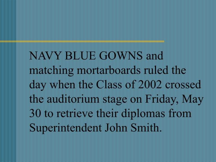 NAVY BLUE GOWNS and matching mortarboards ruled the day when the Class of 2002 crossed the auditorium stage on Friday, May 30 to retrieve their diplomas from Superintendent John Smith.