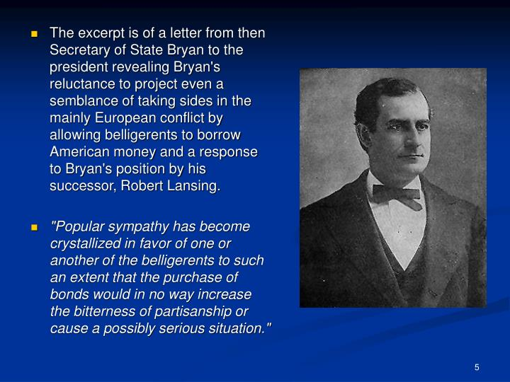 The excerpt is of a letter from then Secretary of State Bryan to the president revealing Bryan's reluctance to project even a semblance of taking sides in the mainly European conflict by allowing belligerents to borrow American money and a response to Bryan's position by his successor, Robert Lansing.