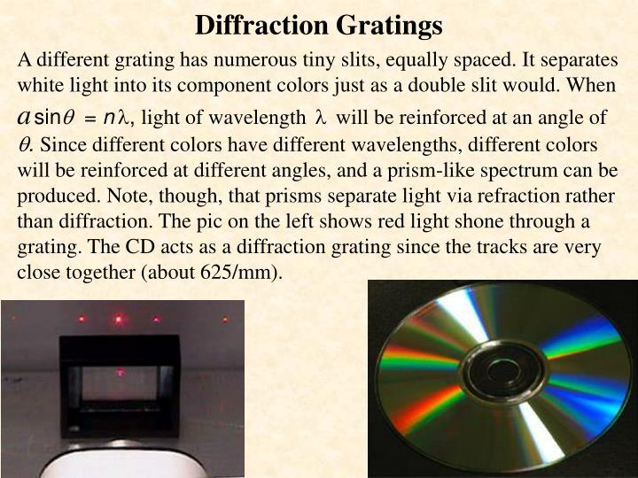 A different grating has numerous tiny slits, equally spaced. It separates white light into its component colors just as a double slit would. When