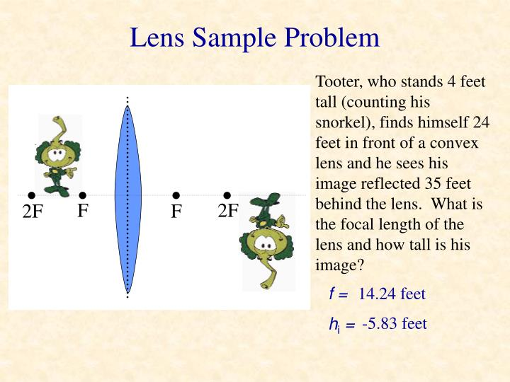 Tooter, who stands 4 feet tall (counting his snorkel), finds himself 24 feet in front of a convex lens and he sees his image reflected 35 feet behind the lens.  What is the focal length of the lens and how tall is his image?
