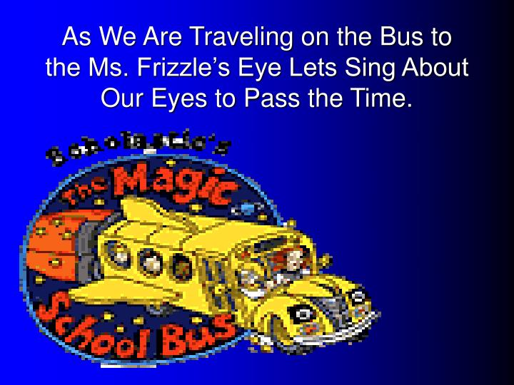 As We Are Traveling on the Bus to the Ms. Frizzle's Eye Lets Sing About Our Eyes to Pass the Time.