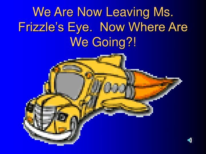 We Are Now Leaving Ms. Frizzle's Eye.  Now Where Are We Going?!