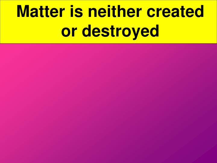 Matter is neither created or destroyed