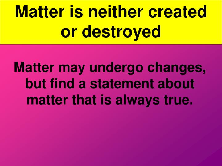 Matter is neither created